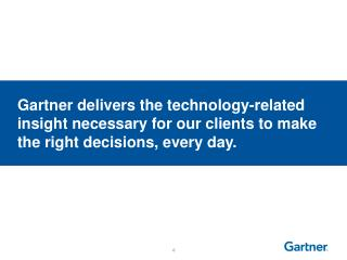 Gartner delivers the technology-related insight necessary for our clients to make the right decisions, every day.