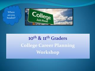 10 th  &  11 th Graders College Career Planning Workshop