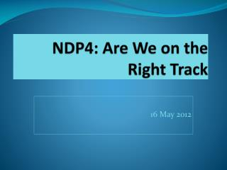 NDP4: Are We on the Right Track