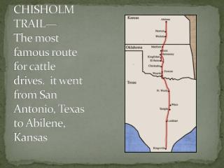 CHISHOLM TRAIL— The most famous route for cattle drives.  it went from San Antonio, Texas to Abilene, Kansas