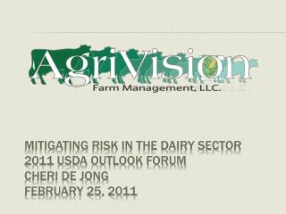 Mitigating risk in the dairy sector 2011 USDA Outlook Forum Cheri de Jong February 25, 2011