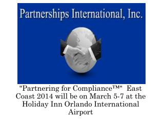 """ Partnering for Compliance™""  East Coast 2014 will be  on March  5-7 at the Holiday Inn Orlando International  Airport"