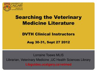 Searching the Veterinary Medicine Literature DVTH Clinical Instructors Aug 30-31, Sept 27 2012