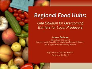 Regional Food Hubs: One Solution for Overcoming     Barriers for Local Producers James Barham