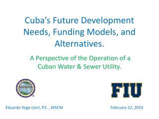 Cuba's Future Development Needs, Funding Models, and Alternatives.