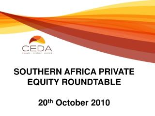 SOUTHERN AFRICA PRIVATE EQUITY ROUNDTABLE 20 th  October 2010