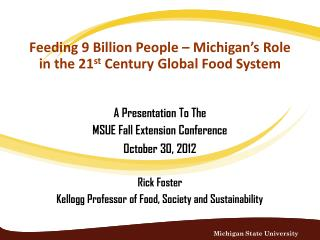 A Presentation To The  MSUE Fall Extension Conference   October 30, 2012 Rick Foster Kellogg Professor of Food, Society