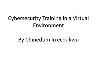 Cybersecurity Training in a Virtual Environment By C hinedum Irrechukwu