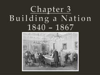 Chapter 3 Building a Nation 1840 – 1867