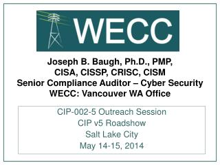 Joseph B. Baugh, Ph.D., PMP,  CISA, CISSP, CRISC, CISM Senior Compliance Auditor – Cyber Security WECC: Vancouver WA Of