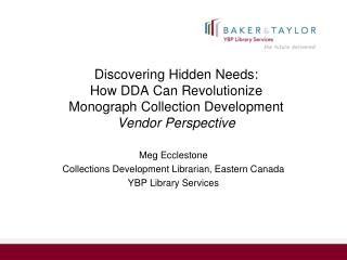 Discovering Hidden Needs:  How DDA Can Revolutionize  Monograph Collection Development Vendor Perspective