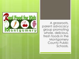A grassroots, parent advocacy group promoting whole, delicious, fresh foods in the Montgomery County Public Schools.