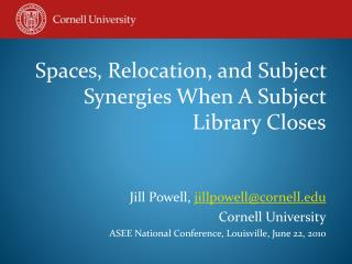 Spaces, Relocation, and Subject Synergies When A Subject  Library  Closes Jill Powell,  jillpowell@cornell.edu Cornell U