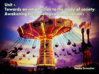 Unit 1: Towards an introduction to the study of society:  The awakening of the sociological imagination 1