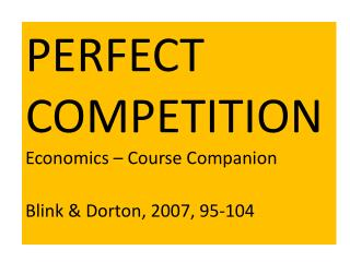 PERFECT COMPETITION Economics – Course Companion Blink &  Dorton , 2007, 95-104