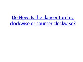 Do Now: Is the dancer turning clockwise or counter clockwise?