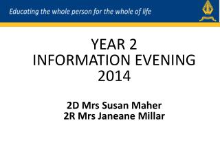 YEAR 2  INFORMATION EVENING 2014 2D  Mrs  Susan Maher 2R  Mrs  Janeane Millar