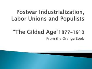 "Postwar Industrialization, Labor Unions and Populists ""The Gilded Age"" 1877-1910"