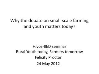 Why the debate on small-scale farming and youth matters today?  H i vos-IIED seminar Rural Youth today, Farmers tomorrow