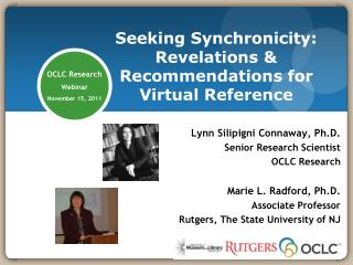 Lynn  Silipigni Connaway , Ph.D. Senior Research Scientist OCLC Research Marie L. Radford, Ph.D. Associate Professor Rut