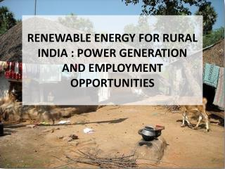RENEWABLE ENERGY FOR RURAL INDIA : POWER GENERATION AND EMPLOYMENT OPPORTUNITIES