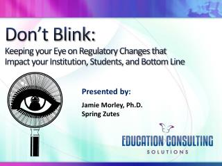 Don't Blink: Keeping your Eye on Regulatory Changes that Impact your Institution, Students, and Bottom Line