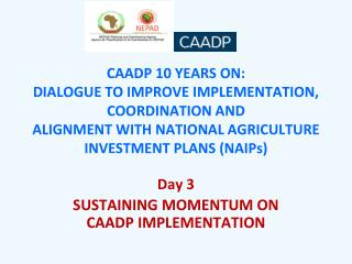 CAADP 10 YEARS ON:  DIALOGUE TO IMPROVE IMPLEMENTATION, COORDINATION AND  ALIGNMENT WITH NATIONAL AGRICULTURE INVESTMEN