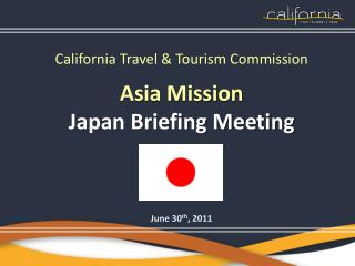 California Travel & Tourism Commission Asia Mission Japan Briefing Meeting June 30 th , 2011