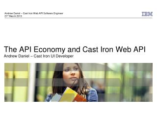 The API Economy and Cast Iron Web API Andrew Daniel – Cast Iron UI Developer