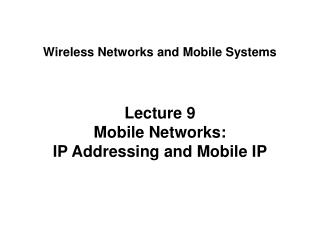 Lecture 9 Mobile Networks: IP Addressing and Mobile IP