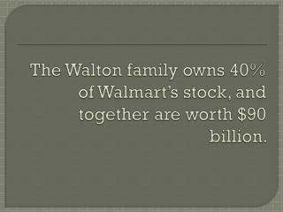 The Walton family owns 40% of Walmart's stock, and together are worth $90 billion.