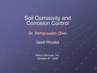 Soil Corrosivity and Corrosion Control Dr. Zamanzadeh (Zee) Geoff Rhodes Matco Services, Inc. October 8 th , 2009