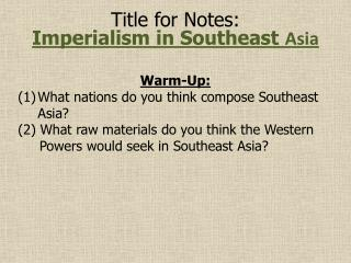 Title for Notes: Imperialism in Southeast  Asia