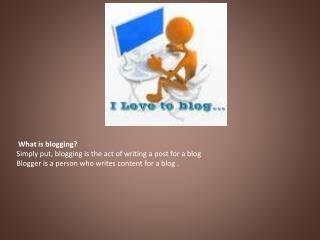 What is blogging?  Simply put, blogging is the act of writing a post for a blog  Blogger is a person who writes content