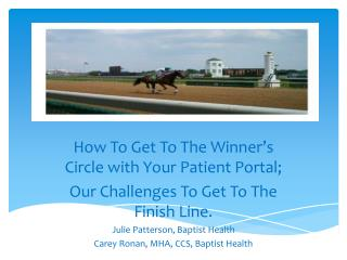 How To Get To The Winner's Circle with Your Patient Portal; Our Challenges To Get To The Finish Line. Julie Patterson,