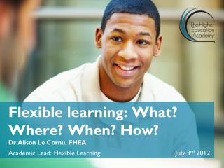 Flexible learning: What? Where? When? How? Dr Alison Le Cornu, FHEA