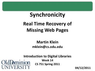 Synchronicity Real Time Recovery of Missing Web Pages Martin Klein mklein@cs.odu.edu Introduction to Digital Libraries W