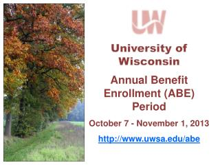 University of Wisconsin Annual Benefit  Enrollment (ABE) Period October  7  - November  1, 2013 http:// www.uwsa.edu/abe