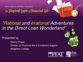 Rational and Irrational Adventures  in the Direct Loan Wonderland     Presented by  Sherry Proper  Director of Financia