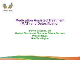 Medication Assisted Treatment (MAT) and Detoxification Steven Margolies, MD Medical Director and Director of Clinical Se