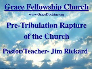 Grace Fellowship Church GraceDoctrine Pre-Tribulation Rapture of the Church Pastor/Teacher- Jim Rickard