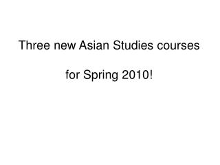 Three new Asian Studies courses for Spring 2010!