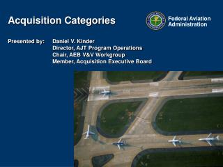 Acquisition Categories  Presented by: 	Daniel V. Kinder 		Director, AJT Program Operations 		Chair, AEB V&V Workgrou