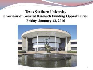 Texas Southern University Overview of General Research Funding Opportunities Friday, January 22, 2010
