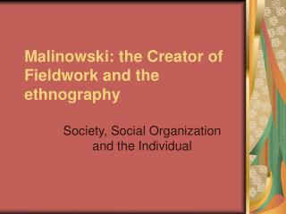 Malinowski: the Creator of Fieldwork and the ethnography