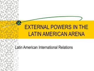 EXTERNAL POWERS IN THE LATIN AMERICAN ARENA