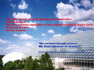 The 1997 Future of Event Management Conference The Biosphere2 The first and only replication of the original biosphere,