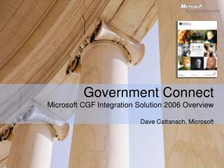 Government Connect Microsoft CGF Integration Solution 2006 Overview Dave Cattanach, Microsoft