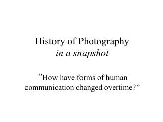 "History of Photography in a snapshot "" How have forms of human communication changed overtime?"""