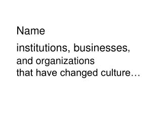 Name  institutions, businesses , and organizations  that have changed culture…